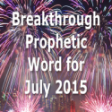 Breakthrough Prophetic Word for July 2015